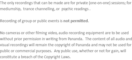 The only recordings that can be made are for private (one-on-one) sessions; for mediumship, trance channelling, or psychic readings . Recording of group or public events is not permitted. No cameras or other filming video, audio recording equipment are to be used without prior permission in writing from Pananda. The content of all audio and visual recordings will remain the copyright of Pananda and may not be used for public or commercial purposes. Any public use, whether or not for gain, will constitute a breach of the Copyright Laws.