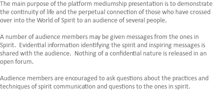 The main purpose of the platform mediumship presentation is to demonstrate the continuity of life and the perpetual connection of those who have crossed over into the World of Spirit to an audience of several people. A number of audience members may be given messages from the ones in Spirit. Evidential information identifying the spirit and inspiring messages is shared with the audience. Nothing of a confidential nature is released in an open forum. Audience members are encouraged to ask questions about the practices and techniques of spirit communication and questions to the ones in spirit.